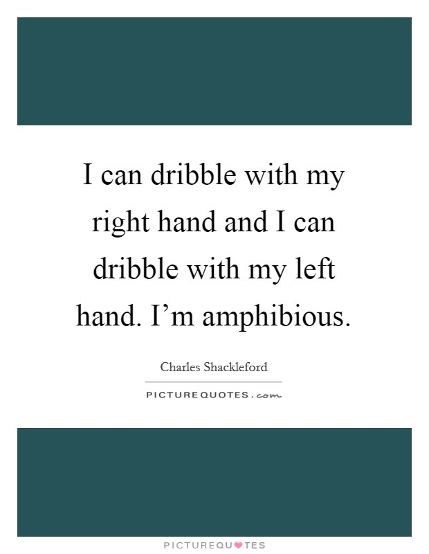 I can dribble with my right hand and I can dribble with my left hand. I'm amphibious Picture Quote #1