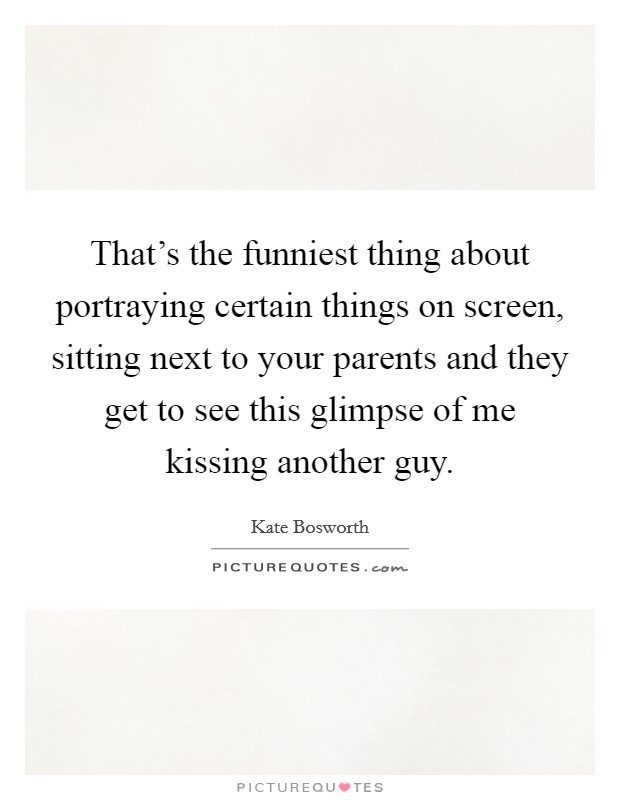 That's the funniest thing about portraying certain things on screen, sitting next to your parents and they get to see this glimpse of me kissing another guy Picture Quote #1