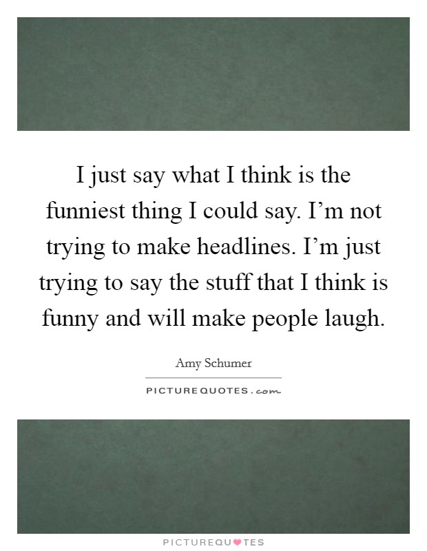 I just say what I think is the funniest thing I could say. I'm not trying to make headlines. I'm just trying to say the stuff that I think is funny and will make people laugh Picture Quote #1