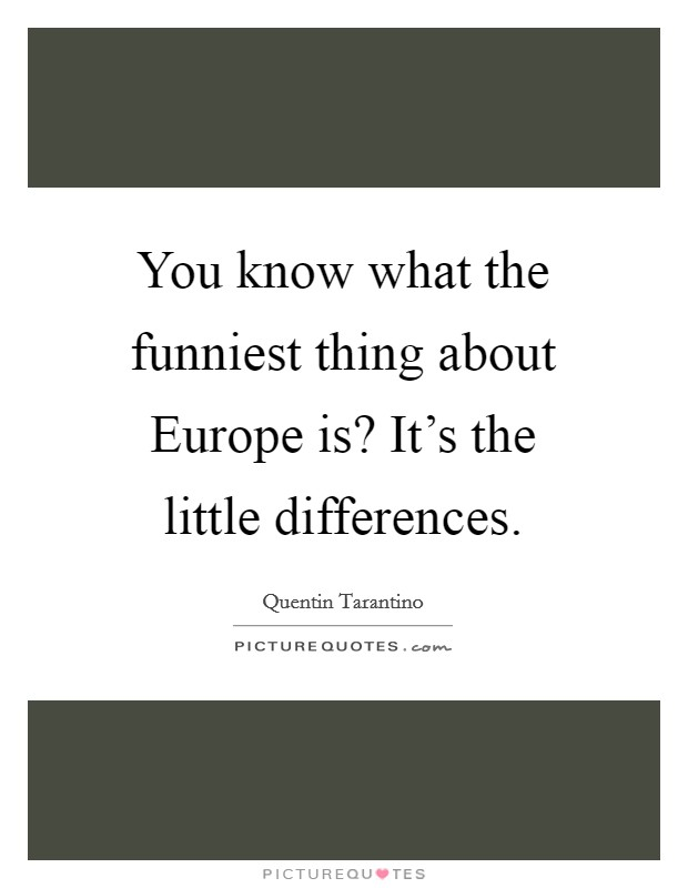 You know what the funniest thing about Europe is? It's the little differences Picture Quote #1