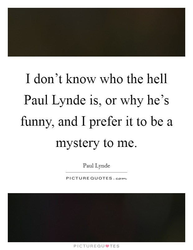 I don't know who the hell Paul Lynde is, or why he's funny, and I prefer it to be a mystery to me Picture Quote #1