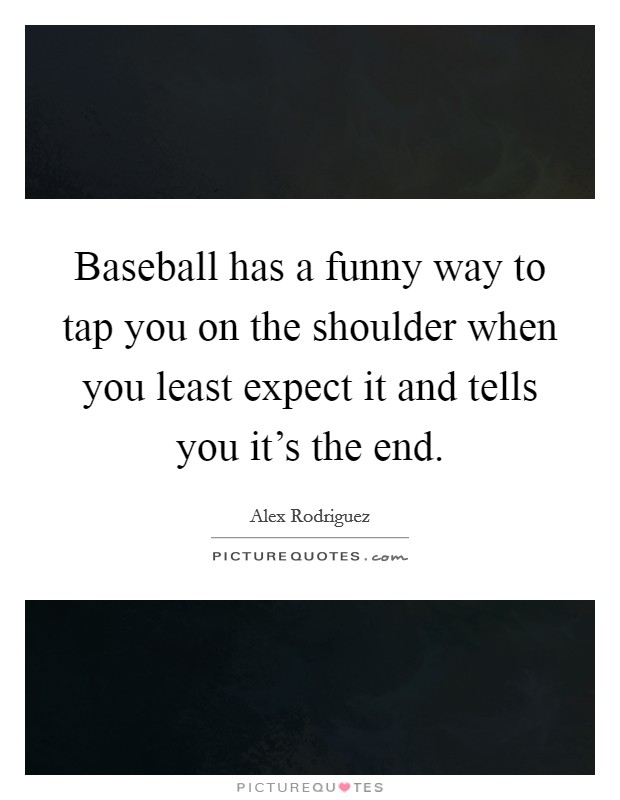 Baseball has a funny way to tap you on the shoulder when you least expect it and tells you it's the end Picture Quote #1
