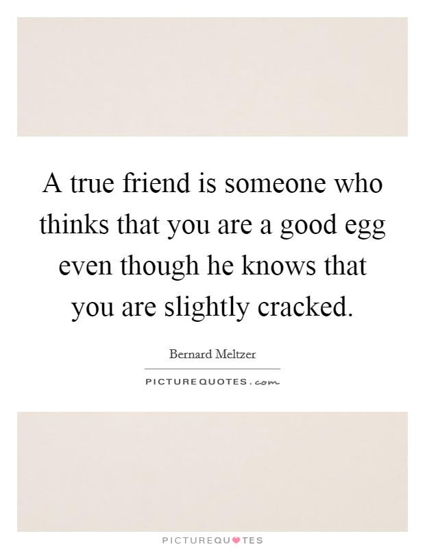 A true friend is someone who thinks that you are a good egg even though he knows that you are slightly cracked. Picture Quote #1