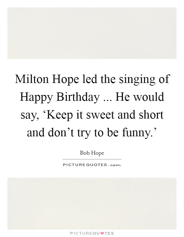 Milton Hope led the singing of Happy Birthday ... He would say, 'Keep it sweet and short and don't try to be funny.' Picture Quote #1