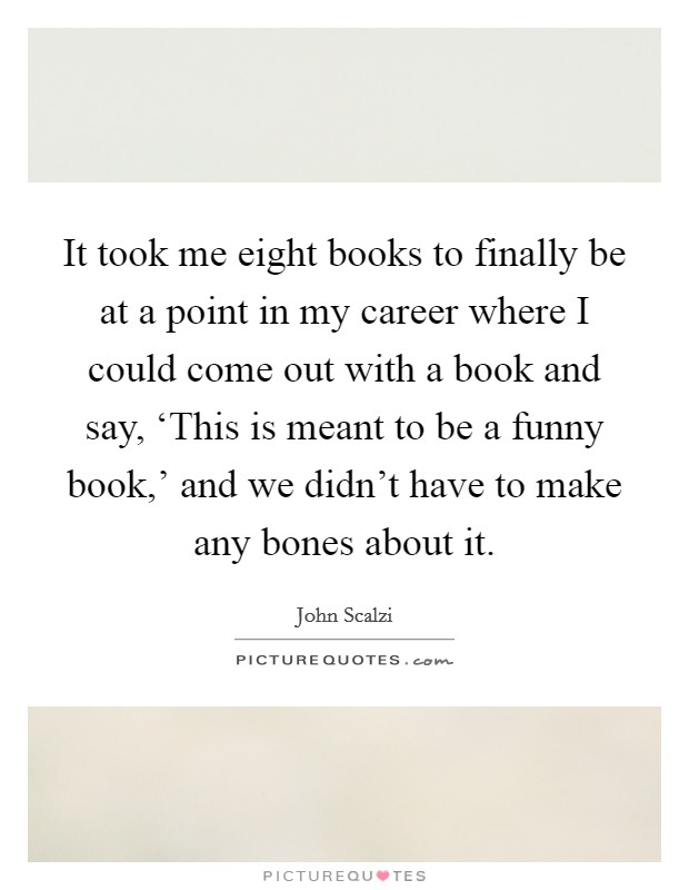 It took me eight books to finally be at a point in my career where I could come out with a book and say, 'This is meant to be a funny book,' and we didn't have to make any bones about it. Picture Quote #1