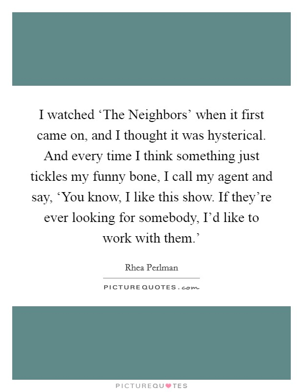 I watched 'The Neighbors' when it first came on, and I thought it was hysterical. And every time I think something just tickles my funny bone, I call my agent and say, 'You know, I like this show. If they're ever looking for somebody, I'd like to work with them.' Picture Quote #1