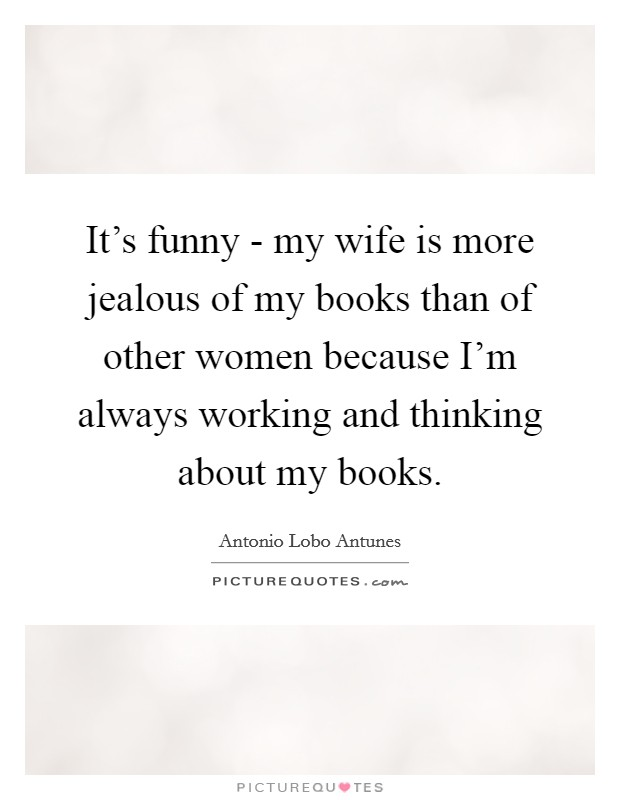 It's funny - my wife is more jealous of my books than of other women because I'm always working and thinking about my books Picture Quote #1