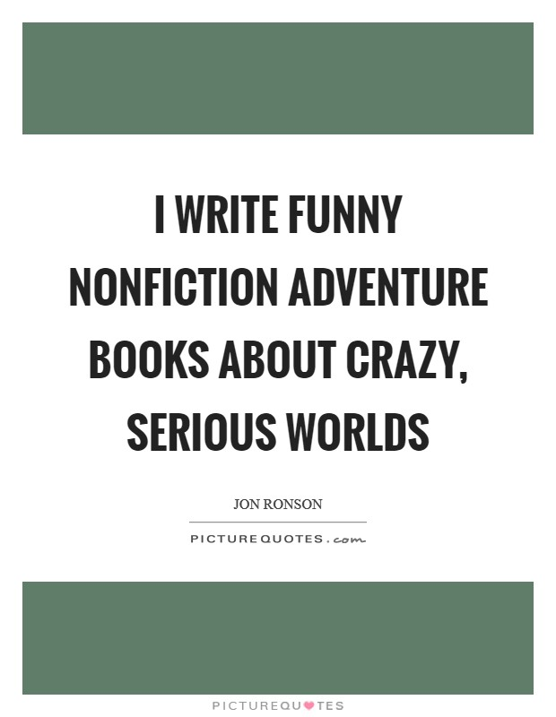 I write funny nonfiction adventure books about crazy, serious worlds Picture Quote #1
