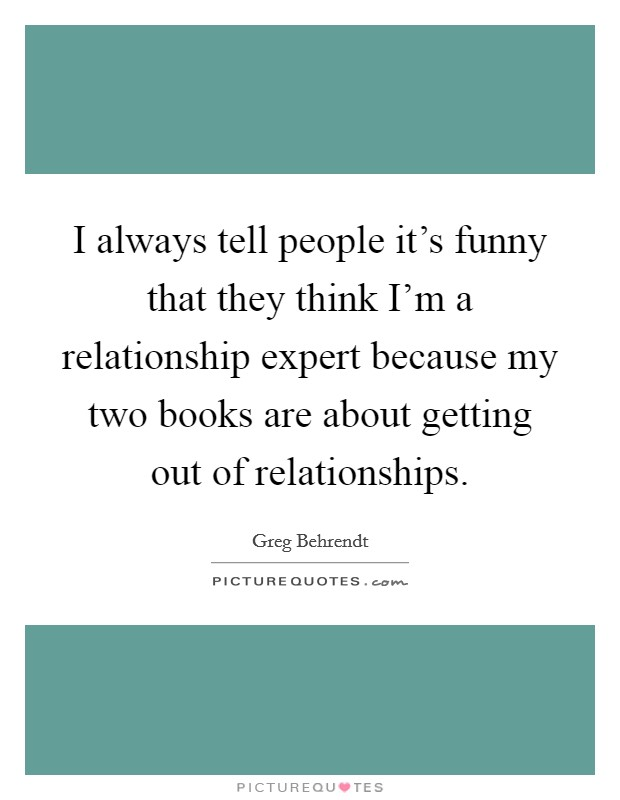 I always tell people it's funny that they think I'm a relationship expert because my two books are about getting out of relationships Picture Quote #1