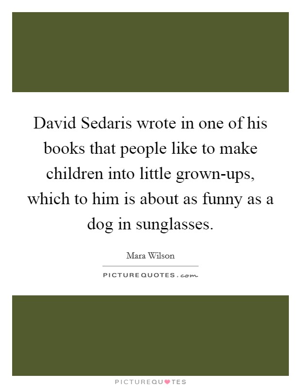 David Sedaris wrote in one of his books that people like to make children into little grown-ups, which to him is about as funny as a dog in sunglasses Picture Quote #1