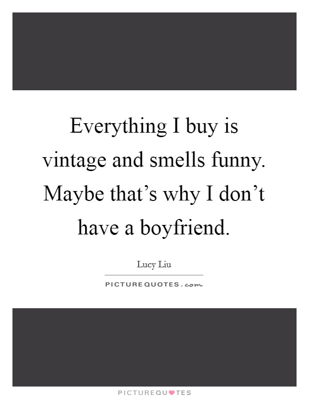 Everything I buy is vintage and smells funny. Maybe that's why I don't have a boyfriend Picture Quote #1