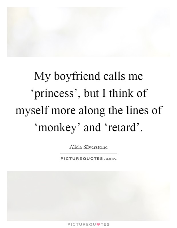 My boyfriend calls me 'princess', but I think of myself more along the lines of 'monkey' and 'retard' Picture Quote #1