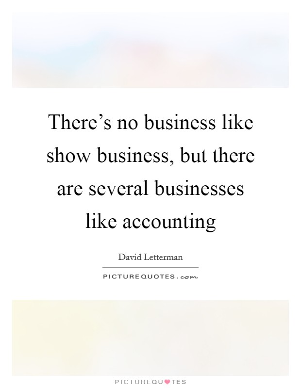 There's no business like show business, but there are several businesses like accounting Picture Quote #1