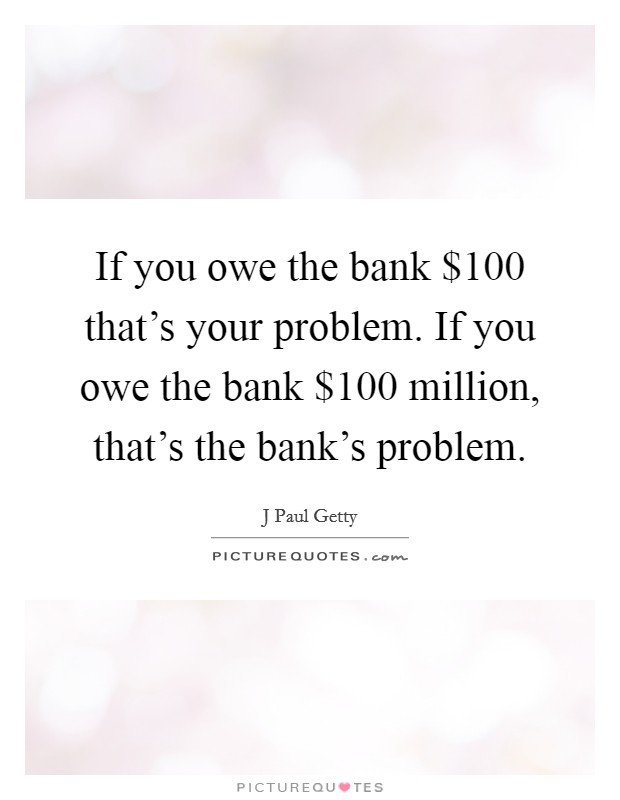 If you owe the bank $100 that's your problem. If you owe the bank $100 million, that's the bank's problem Picture Quote #1