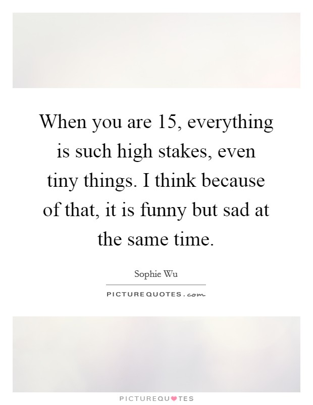When you are 15, everything is such high stakes, even tiny things. I think because of that, it is funny but sad at the same time Picture Quote #1