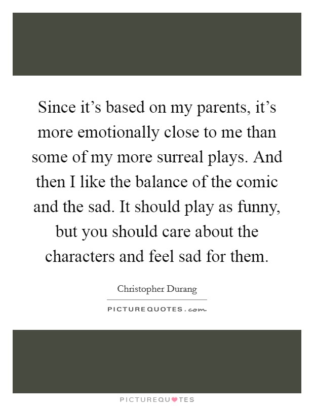 Since it's based on my parents, it's more emotionally close to me than some of my more surreal plays. And then I like the balance of the comic and the sad. It should play as funny, but you should care about the characters and feel sad for them Picture Quote #1
