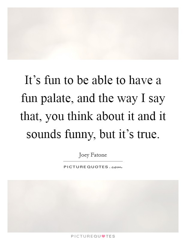 It's fun to be able to have a fun palate, and the way I say that, you think about it and it sounds funny, but it's true Picture Quote #1