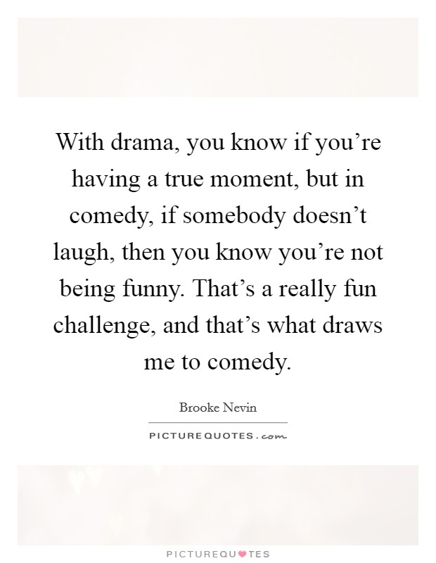 With drama, you know if you're having a true moment, but in comedy, if somebody doesn't laugh, then you know you're not being funny. That's a really fun challenge, and that's what draws me to comedy Picture Quote #1