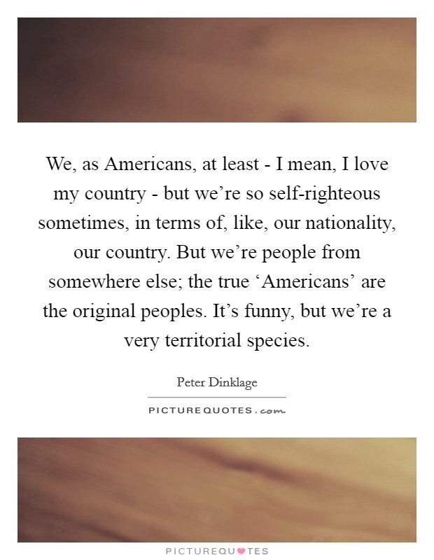 We, as Americans, at least - I mean, I love my country - but we're so self-righteous sometimes, in terms of, like, our nationality, our country. But we're people from somewhere else; the true 'Americans' are the original peoples. It's funny, but we're a very territorial species Picture Quote #1