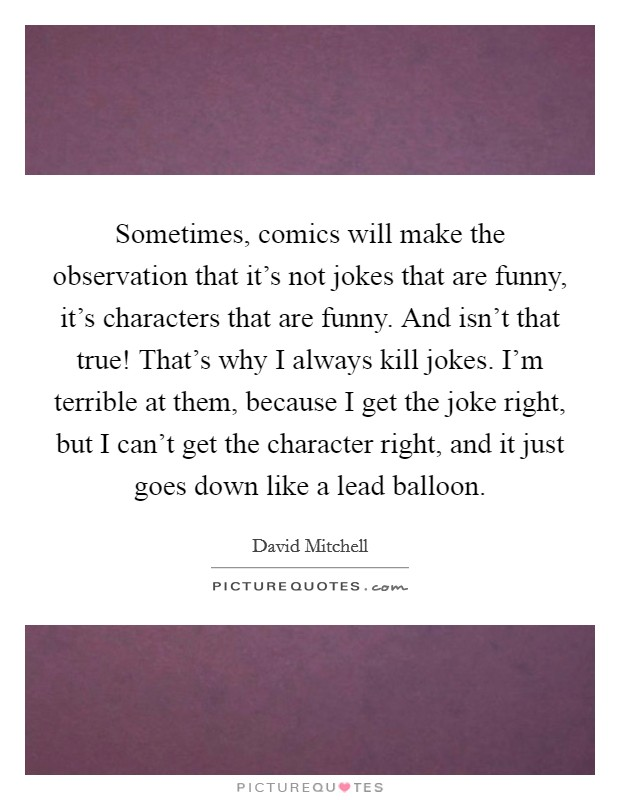 Sometimes, comics will make the observation that it's not jokes that are funny, it's characters that are funny. And isn't that true! That's why I always kill jokes. I'm terrible at them, because I get the joke right, but I can't get the character right, and it just goes down like a lead balloon Picture Quote #1