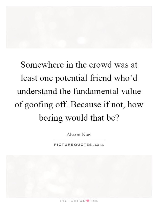 Somewhere in the crowd was at least one potential friend who'd understand the fundamental value of goofing off. Because if not, how boring would that be? Picture Quote #1