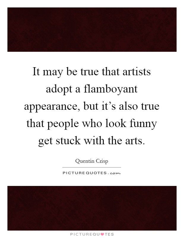 It may be true that artists adopt a flamboyant appearance, but it's also true that people who look funny get stuck with the arts Picture Quote #1