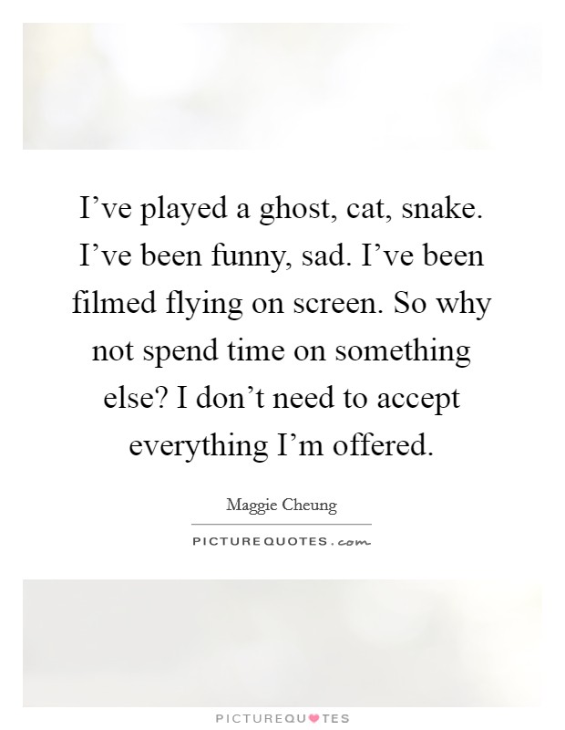 I've played a ghost, cat, snake. I've been funny, sad. I've been filmed flying on screen. So why not spend time on something else? I don't need to accept everything I'm offered Picture Quote #1