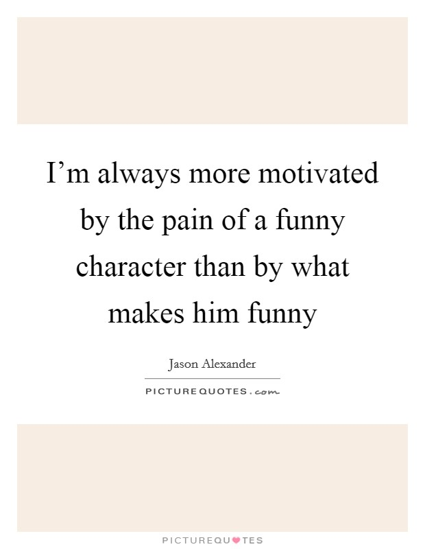 I'm always more motivated by the pain of a funny character than by what makes him funny Picture Quote #1