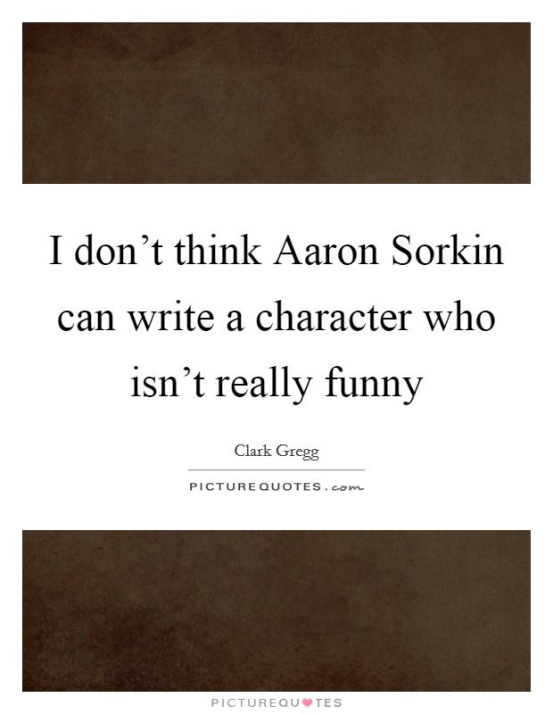 I don't think Aaron Sorkin can write a character who isn't really funny Picture Quote #1