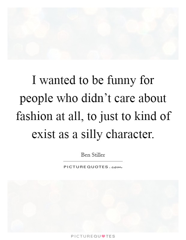 I wanted to be funny for people who didn't care about fashion at all, to just to kind of exist as a silly character Picture Quote #1