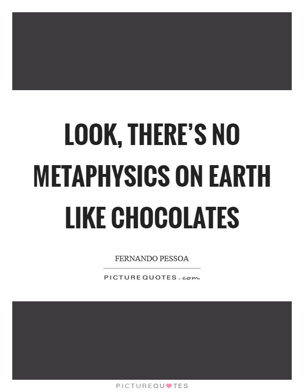 Look, there's no metaphysics on earth like chocolates Picture Quote #1