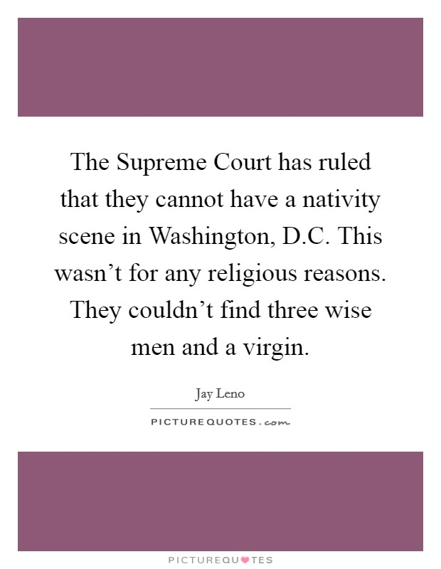 The Supreme Court has ruled that they cannot have a nativity scene in Washington, D.C. This wasn't for any religious reasons. They couldn't find three wise men and a virgin Picture Quote #1