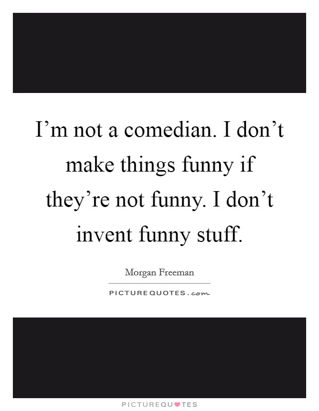 I'm not a comedian. I don't make things funny if they're not funny. I don't invent funny stuff Picture Quote #1