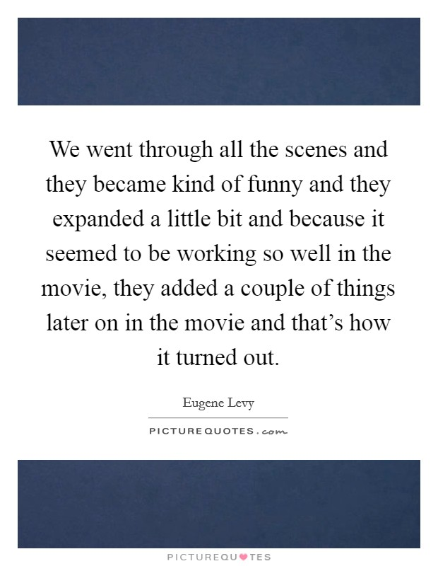 We went through all the scenes and they became kind of funny and they expanded a little bit and because it seemed to be working so well in the movie, they added a couple of things later on in the movie and that's how it turned out Picture Quote #1