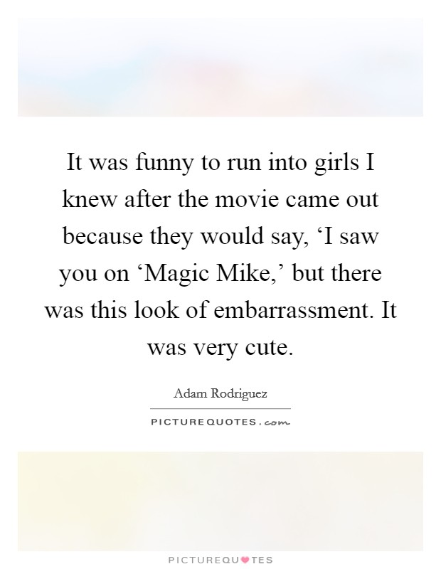 It was funny to run into girls I knew after the movie came out because they would say, 'I saw you on 'Magic Mike,' but there was this look of embarrassment. It was very cute Picture Quote #1