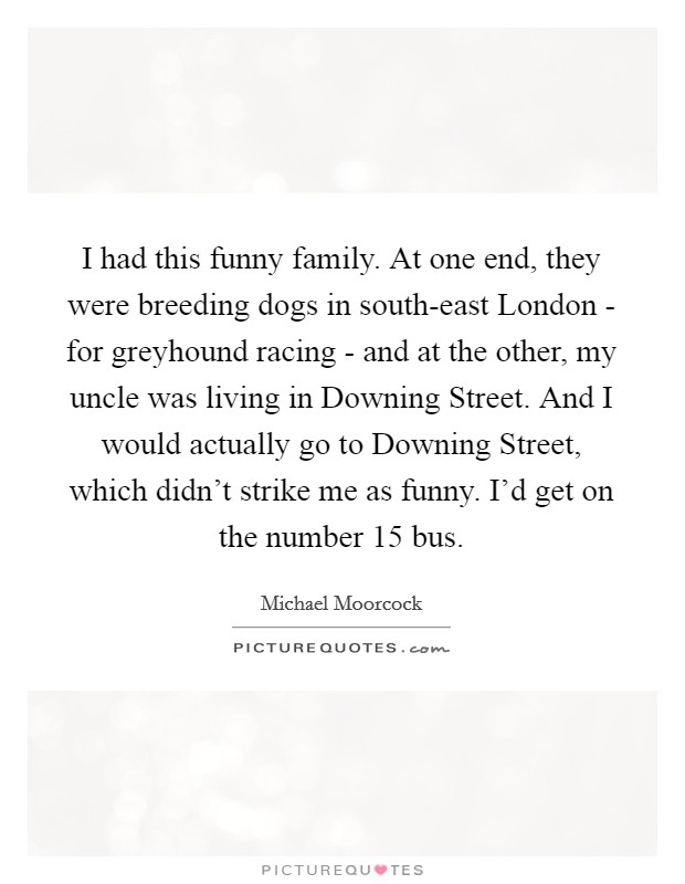 I had this funny family. At one end, they were breeding dogs in south-east London - for greyhound racing - and at the other, my uncle was living in Downing Street. And I would actually go to Downing Street, which didn't strike me as funny. I'd get on the number 15 bus. Picture Quote #1