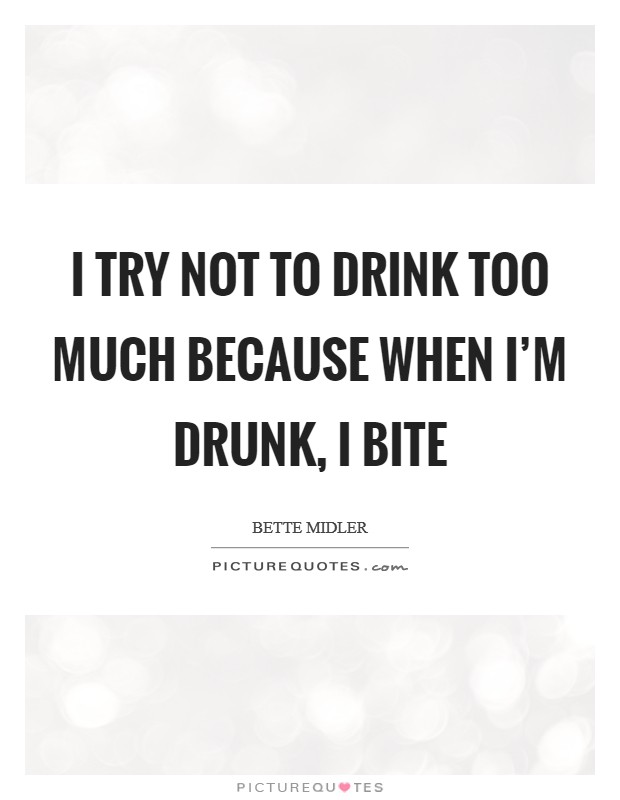 I try not to drink too much because when I'm drunk, I bite Picture Quote #1