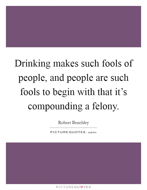 Drinking makes such fools of people, and people are such fools to begin with that it's compounding a felony Picture Quote #1