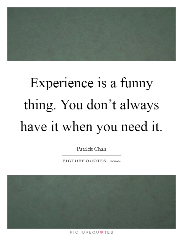 Experience is a funny thing. You don't always have it when you need it Picture Quote #1