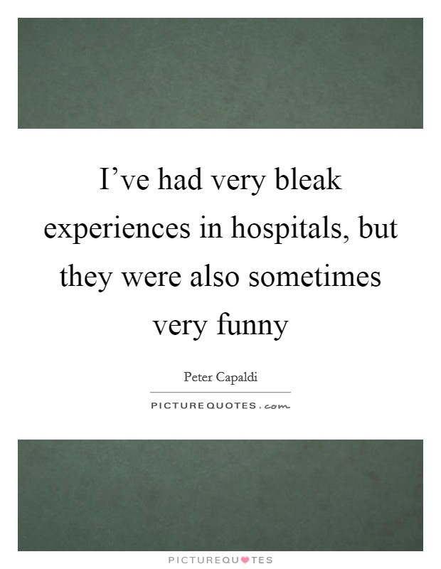 I've had very bleak experiences in hospitals, but they were also sometimes very funny Picture Quote #1
