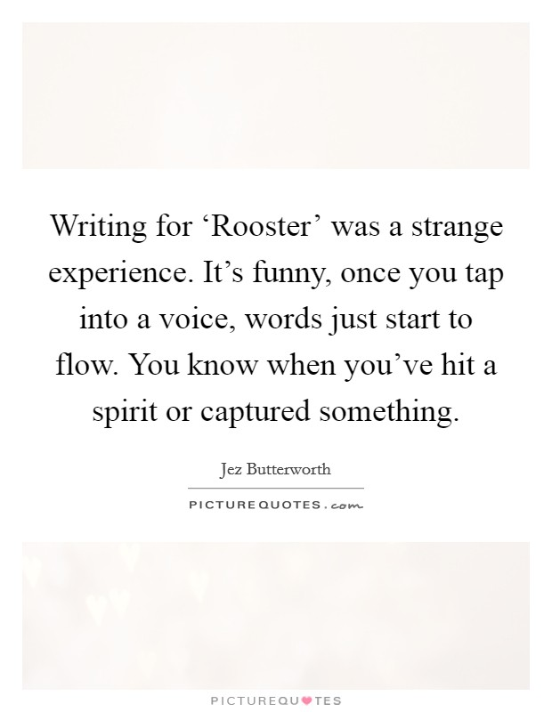 Writing for 'Rooster' was a strange experience. It's funny, once you tap into a voice, words just start to flow. You know when you've hit a spirit or captured something Picture Quote #1