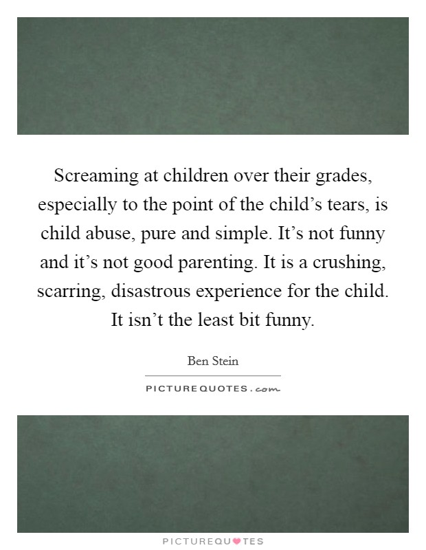 Screaming at children over their grades, especially to the point of the child's tears, is child abuse, pure and simple. It's not funny and it's not good parenting. It is a crushing, scarring, disastrous experience for the child. It isn't the least bit funny Picture Quote #1