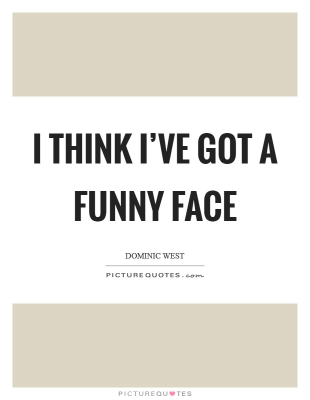 I think I've got a funny face Picture Quote #1