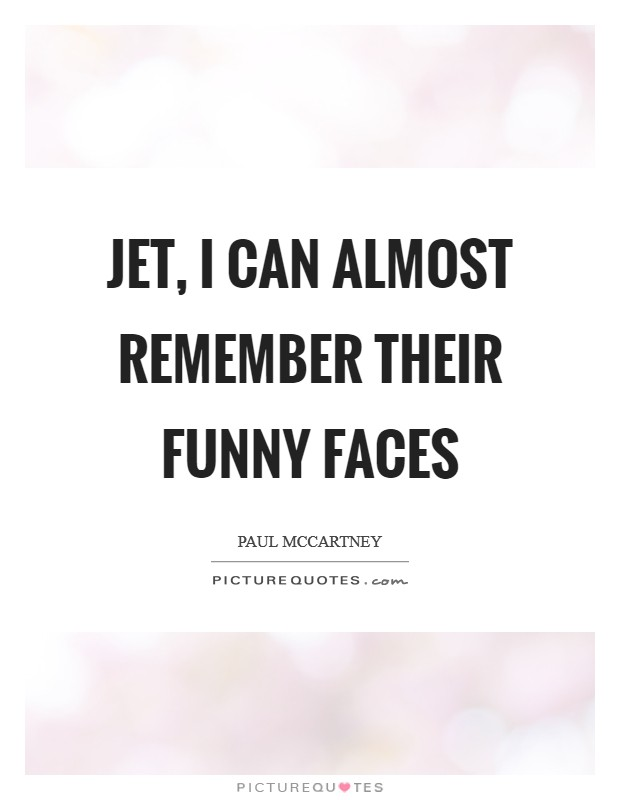 Jet, I can almost remember their funny faces Picture Quote #1