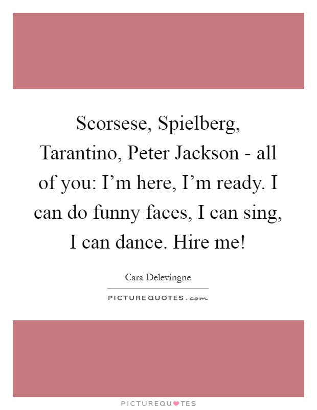 Scorsese, Spielberg, Tarantino, Peter Jackson - all of you: I'm here, I'm ready. I can do funny faces, I can sing, I can dance. Hire me! Picture Quote #1