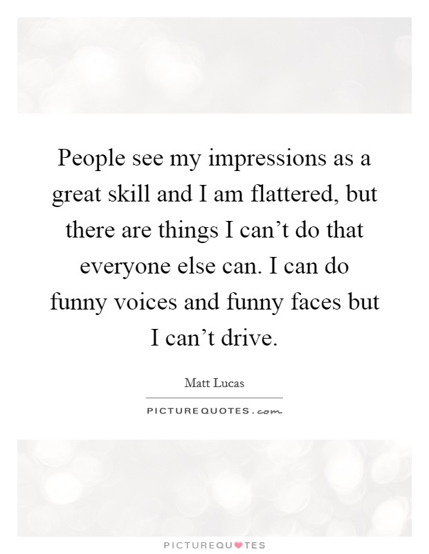 People see my impressions as a great skill and I am flattered, but there are things I can't do that everyone else can. I can do funny voices and funny faces but I can't drive Picture Quote #1