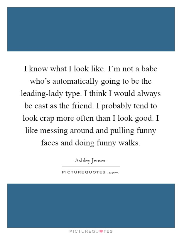 I know what I look like. I'm not a babe who's automatically going to be the leading-lady type. I think I would always be cast as the friend. I probably tend to look crap more often than I look good. I like messing around and pulling funny faces and doing funny walks Picture Quote #1
