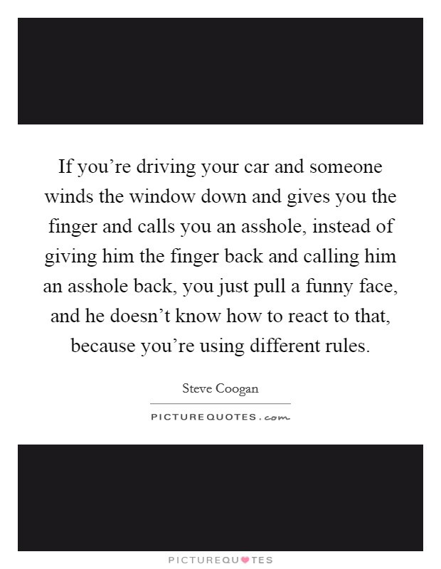 If you're driving your car and someone winds the window down and gives you the finger and calls you an asshole, instead of giving him the finger back and calling him an asshole back, you just pull a funny face, and he doesn't know how to react to that, because you're using different rules Picture Quote #1