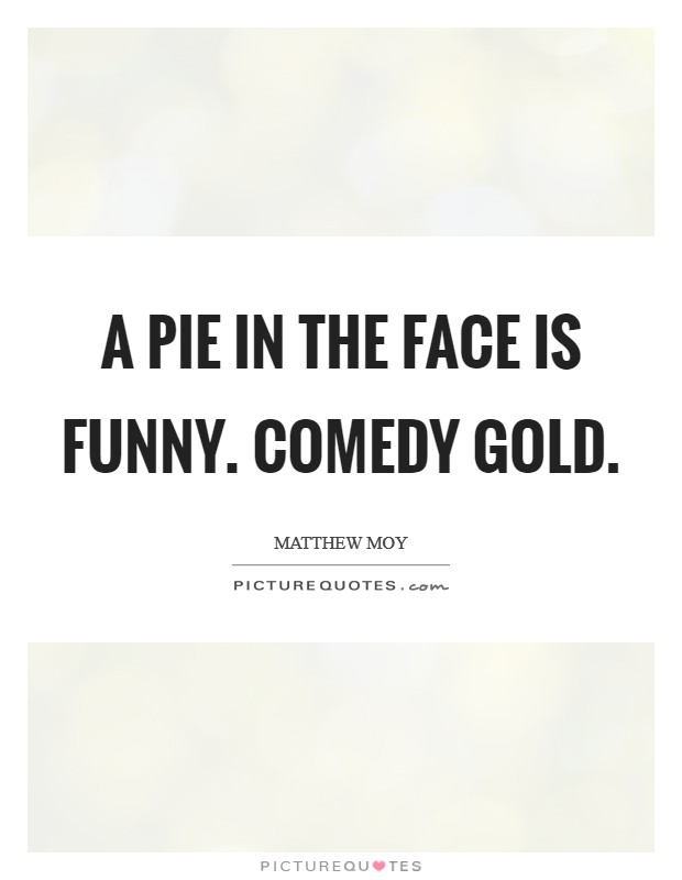 A pie in the face is funny. Comedy gold Picture Quote #1