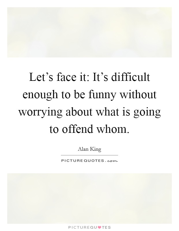 Let's face it: It's difficult enough to be funny without worrying about what is going to offend whom Picture Quote #1